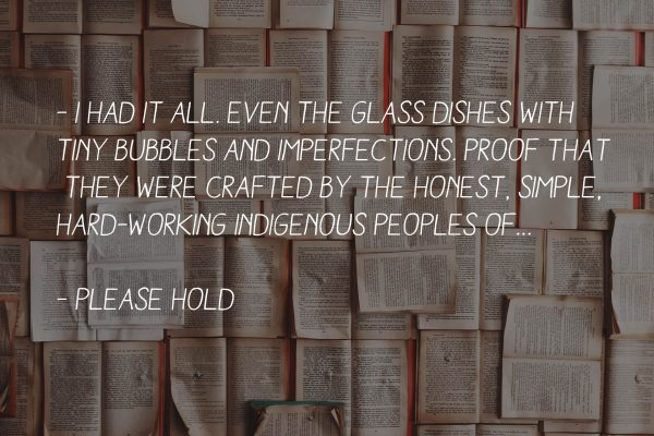 "Citat: ""I had it all. Even the glass dishes with tiny bubbles and imperfections. Proof that they were crafted by the honest, simple, hard-working indigenous peoples of…"""